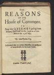 The Reasons of the House of Commons. to Stay the Qveenes Going into Holland, Delivered to the Lords, at a Conference the 14 of Iuly. / by Iohn Pymme Esq; Delivered the 15. to His Maiesty, in Presence of Both Houses, by My Lord Bankes